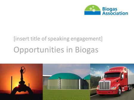 Building the Biogas Sector With You [insert title of speaking engagement] Opportunities in Biogas.