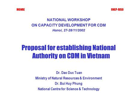 MONRE UNEP-RISO NATIONAL WORKSHOP ON CAPACITY DEVELOPMENT FOR CDM Hanoi, 27-28/11/2002 Proposal for establishing National Authority on CDM in Vietnam Dr.