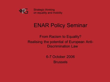 ENAR Policy Seminar From Racism to Equality? Realising the potential of European Anti- Discrimination Law 6-7 October 2006 Brussels.