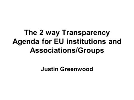 The 2 way Transparency Agenda for EU institutions and Associations/Groups Justin Greenwood.