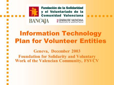 Information Technology Plan for Volunteer Entities Geneva, December 2003 Foundation for Solidarity and Voluntary Work of the Valencian Community, FSVCV.