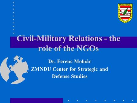 Civil-Military Relations - the role of the NGOs Dr. Ferenc Molnár ZMNDU Center for Strategic and Defense Studies.