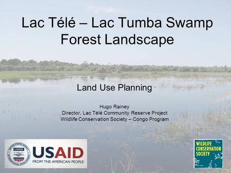 Lac Télé – Lac Tumba Swamp Forest Landscape Land Use Planning Hugo Rainey Director, Lac Télé Community Reserve Project Wildlife Conservation Society –