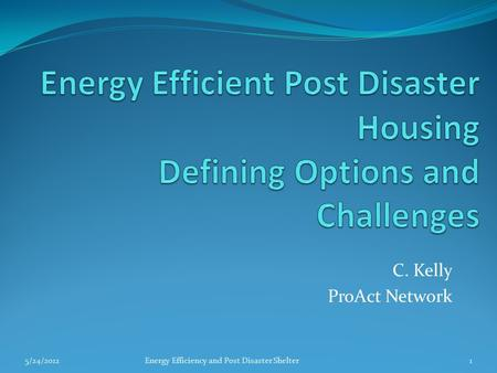 C. Kelly ProAct Network 5/24/2012Energy Efficiency and Post Disaster Shelter1.