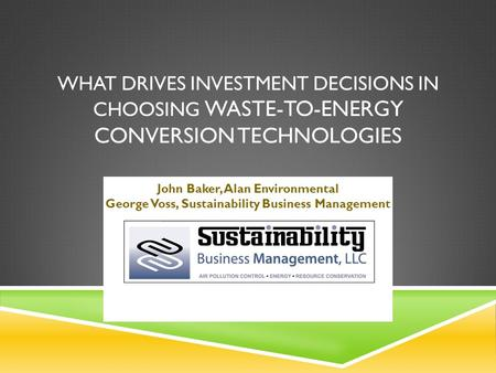 WHAT DRIVES INVESTMENT DECISIONS IN CHOOSING WASTE-TO-ENERGY CONVERSION TECHNOLOGIES John Baker, Alan Environmental George Voss, Sustainability Business.