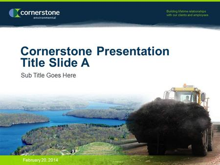 Building lifetime relationships with our clients and employees. Cornerstone Presentation Title Slide A Sub Title Goes Here February 20, 2014.