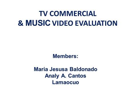 TV COMMERCIAL & MUSIC VIDEO EVALUATION Members: Maria Jesusa Baldonado Analy A. Cantos Lamaocuo.