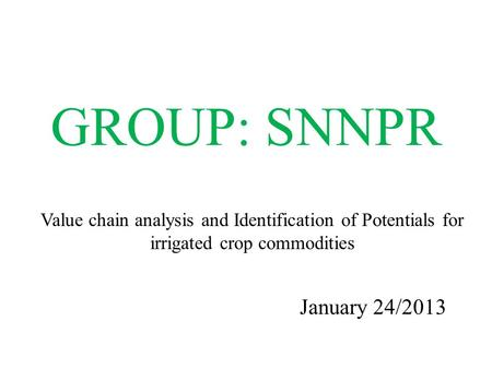 GROUP: SNNPR January 24/2013 Value chain analysis and Identification of Potentials for irrigated crop commodities.