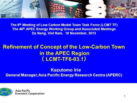 The 6 th Meeting of Low Carbon Model Town Task Force (LCMT TF) The 46 th APEC Energy Working Group and Associated Meetings Da Nang, Viet Nam, 18 November,