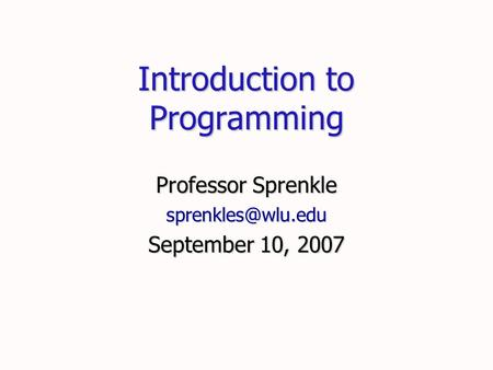 Introduction to Programming Professor Sprenkle September 10, 2007.