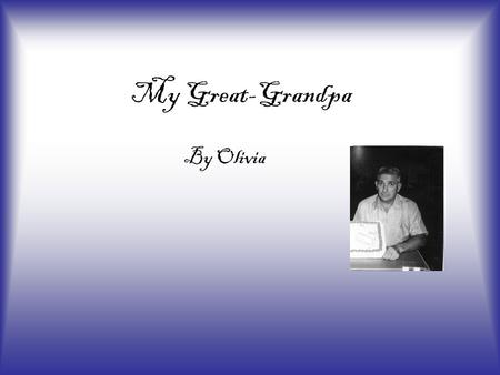 My Great-Grandpa By Olivia My grandpa has past away but I still remember him in my heart. He is always in my thoughts. I am going to talk about why I.