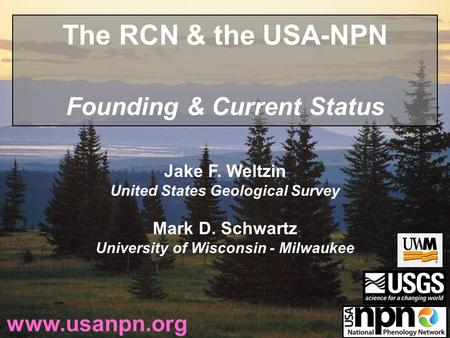 Jake F. Weltzin United States Geological Survey Mark D. Schwartz University of Wisconsin - Milwaukee www.usanpn.org The RCN & the USA-NPN Founding & Current.