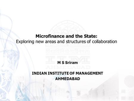 M S Sriram INDIAN INSTITUTE OF MANAGEMENT AHMEDABAD Microfinance and the State: Exploring new areas and structures of collaboration.