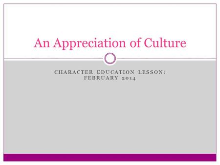 CHARACTER EDUCATION LESSON: FEBRUARY 2014 An Appreciation of Culture.
