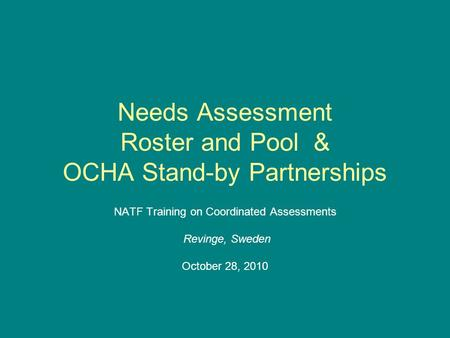 Needs Assessment Roster and Pool & OCHA Stand-by Partnerships NATF Training on Coordinated Assessments Revinge, Sweden October 28, 2010.