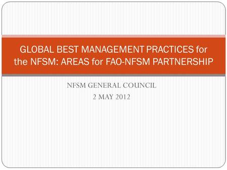 NFSM GENERAL COUNCIL 2 MAY 2012 GLOBAL BEST MANAGEMENT PRACTICES for the NFSM: AREAS for FAO-NFSM PARTNERSHIP.
