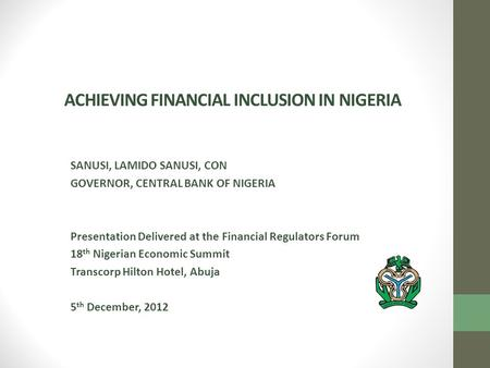 ACHIEVING FINANCIAL INCLUSION IN NIGERIA SANUSI, LAMIDO SANUSI, CON GOVERNOR, CENTRAL BANK OF NIGERIA Presentation Delivered at the Financial Regulators.