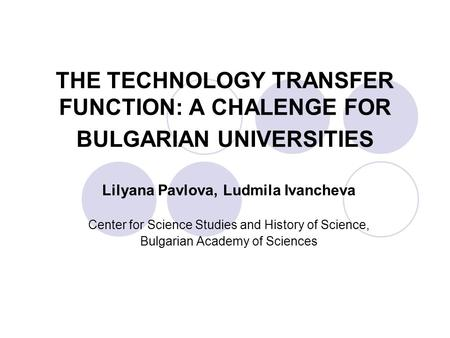 THE TECHNOLOGY TRANSFER FUNCTION: A CHALENGE FOR BULGARIAN UNIVERSITIES Lilyana Pavlova, Ludmila Ivancheva Center for Science Studies and History of Science,