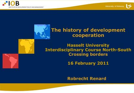 University of Antwerp The history of development cooperation Hasselt University Interdisciplinary Course North-South Crossing borders 16 February 2011.