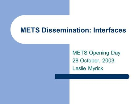 METS Dissemination: Interfaces METS Opening Day 28 October, 2003 Leslie Myrick.
