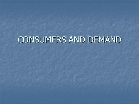 CONSUMERS AND DEMAND. A. The Law of Demand 1. Demand = the amount of a good or service that consumers are willing and able to buy at different prices.