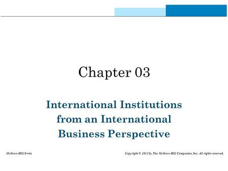 Chapter 03 International Institutions from an International Business Perspective McGraw-Hill/Irwin Copyright © 2012 by The McGraw-Hill Companies, Inc.