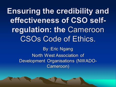Ensuring the credibility and effectiveness of CSO self- regulation: the Cameroon CSOs Code of Ethics. By :Eric Ngang North West Association of Development.