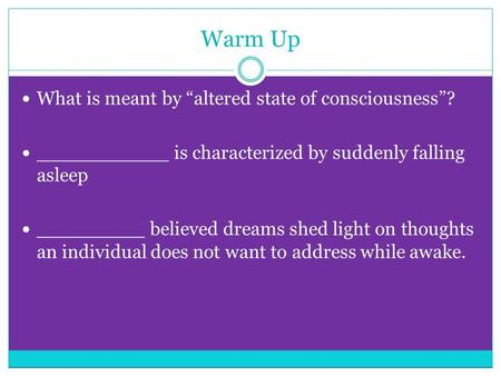 "Warm Up What is meant by ""altered state of consciousness""? ___________ is characterized by suddenly falling asleep _________ believed dreams shed light."