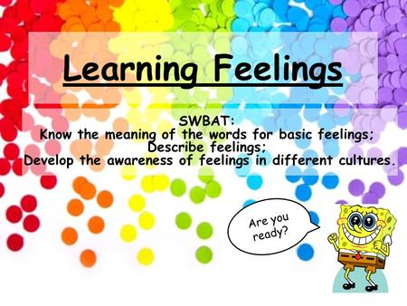 Learning Feelings A r e y o u r e a d y ? SWBAT: Know the meaning of the words for basic feelings; Describe feelings; Develop the awareness of feelings.