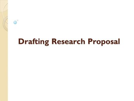 Drafting Research Proposal. Introduction A Research Proposal:  …is a format and detailed statement of intent of the researcher  …..presents and justifies.