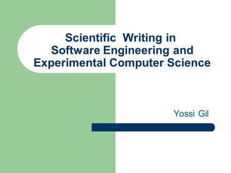 Scientific Writing in Software Engineering and Experimental Computer Science Yossi Gil.