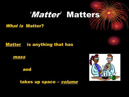 'Matter' Matters What is Matter? Matter is anything that has mass and takes up space – volume.