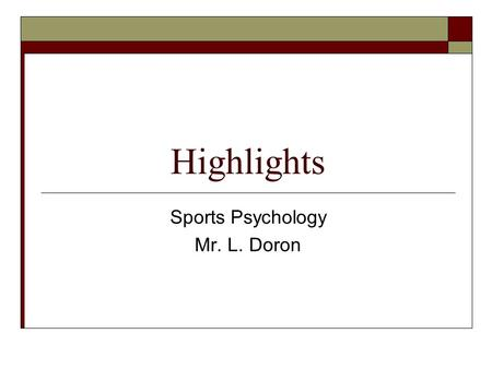 Highlights Sports Psychology Mr. L. Doron. Highlights  The goal of highlights is to interpret what happens to you in a positive way.  It helps you anticipate.