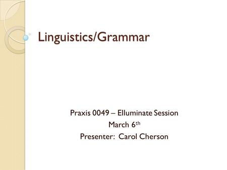 Linguistics/Grammar Praxis 0049 – Elluminate Session March 6 th Presenter: Carol Cherson.