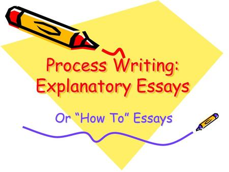 "Process Writing: Explanatory Essays Or ""How To"" Essays."
