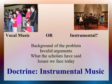 Doctrine: Instrumental Music Vocal MusicORInstrumental? Background of the problem Invalid arguments What the scholars have said Issues we face today.