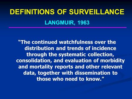 "DEFINITIONS OF SURVEILLANCE LANGMUIR, 1963 ""The continued watchfulness over the distribution and trends of incidence through the systematic collection,"