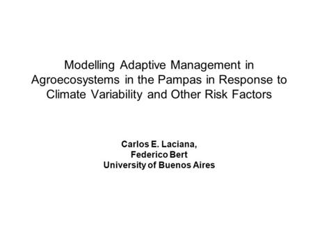 Modelling Adaptive Management in Agroecosystems in the Pampas in Response to Climate Variability and Other Risk Factors Carlos E. Laciana, Federico Bert.