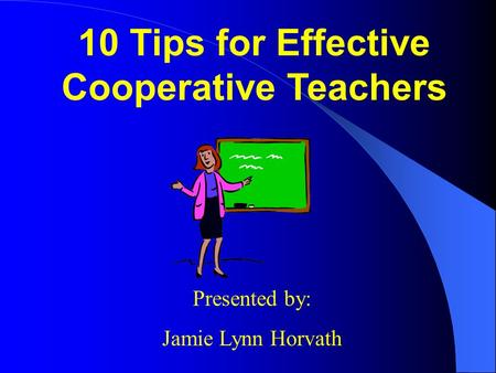 10 Tips for Effective Cooperative Teachers Presented by: Jamie Lynn Horvath.