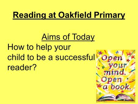 Reading at Oakfield Primary Aims of Today How to help your child to be a successful reader?