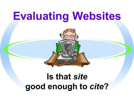 Evaluating Websites Is that site good enough to cite?
