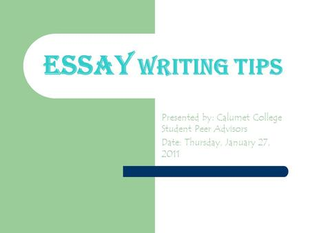 Essay Writing Tips Presented by: Calumet College Student Peer Advisors Date: Thursday, January 27, 2011.