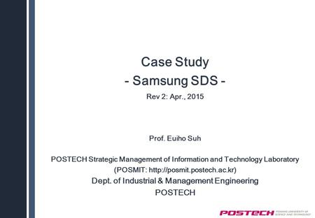 Case Study - Samsung SDS - Rev 2: Apr., 2015 Prof. Euiho Suh POSTECH Strategic Management of Information and Technology Laboratory (POSMIT: