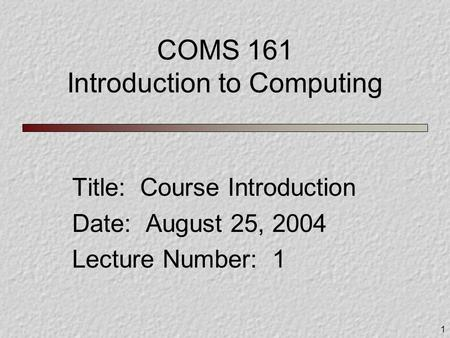1 COMS 161 Introduction to Computing Title: Course Introduction Date: August 25, 2004 Lecture Number: 1.