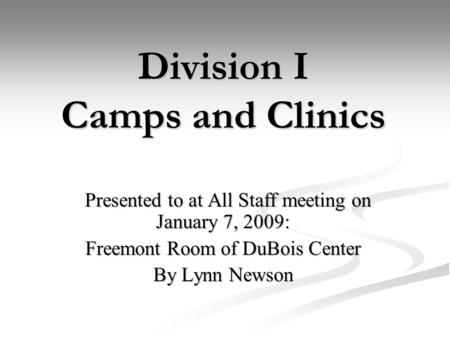 Division I Camps and Clinics Presented to at All Staff meeting on January 7, 2009: Presented to at All Staff meeting on January 7, 2009: Freemont Room.