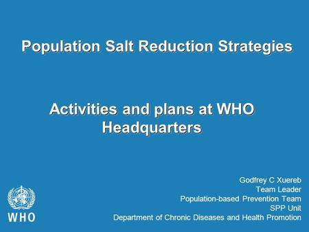 Activities and plans at WHO Headquarters Godfrey C Xuereb Team Leader Population-based Prevention Team SPP Unit Department of Chronic Diseases and Health.