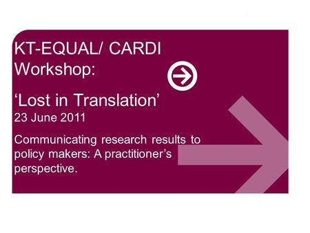 KT-EQUAL/ CARDI Workshop: 'Lost in Translation' 23 June 2011 Communicating research results to policy makers: A practitioner's perspective.