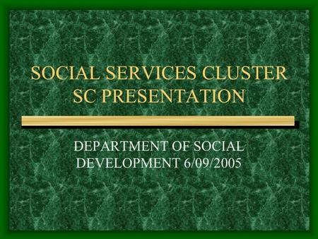 SOCIAL SERVICES CLUSTER SC PRESENTATION DEPARTMENT OF SOCIAL DEVELOPMENT 6/09/2005.