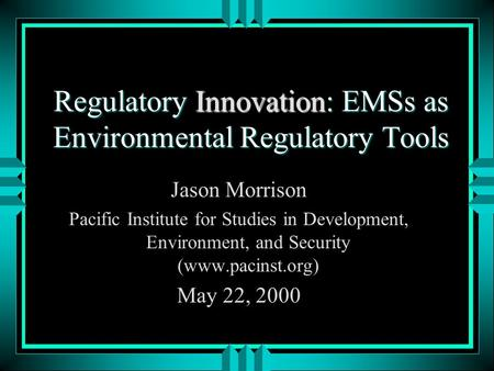 Regulatory Innovation: EMSs as Environmental Regulatory Tools Jason Morrison Pacific Institute for Studies in Development, Environment, and Security (www.pacinst.org)