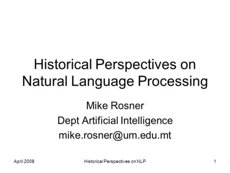 April 2008Historical Perspectives on NLP1 Historical Perspectives on Natural Language Processing Mike Rosner Dept Artificial Intelligence